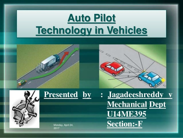 Auto Pilot Technology in Vehicles Presented by : Jagadeeshreddy v Mechanical Dept U14ME395 Section:-FMonday, April 24, 2017