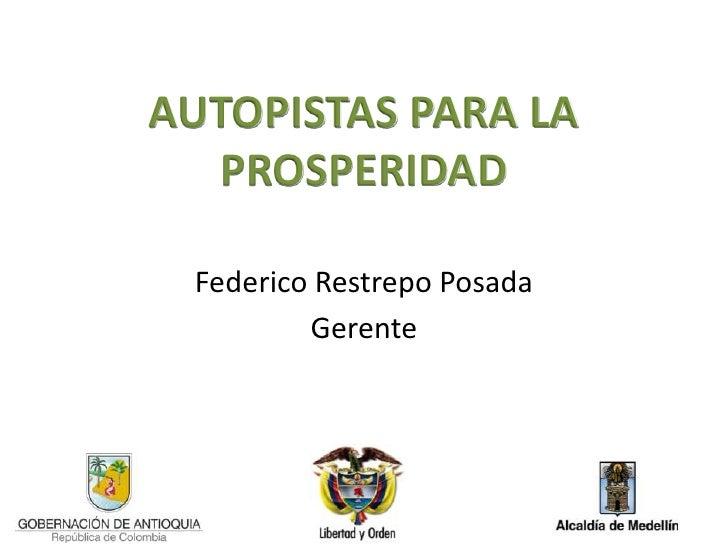 AUTOPISTAS PARA LA  PROSPERIDAD Federico Restrepo Posada         Gerente