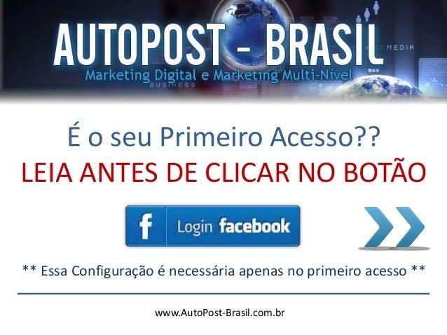 www.AutoPost-Brasil.com.br É o seu Primeiro Acesso?? LEIA ANTES DE CLICAR NO BOTÃO ** Essa Configuração é necessária apena...