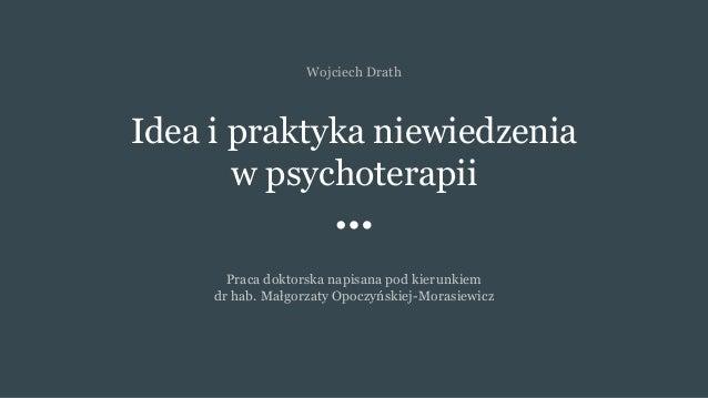 Idea i praktyka niewiedzenia w psychoterapii Praca doktorska napisana pod kierunkiem dr hab. Małgorzaty Opoczyńskiej-Moras...