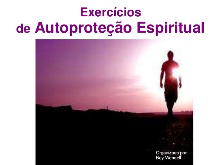 Exercíciosde   Autoproteção Espiritual                        Organizado por                        Ney Wendell