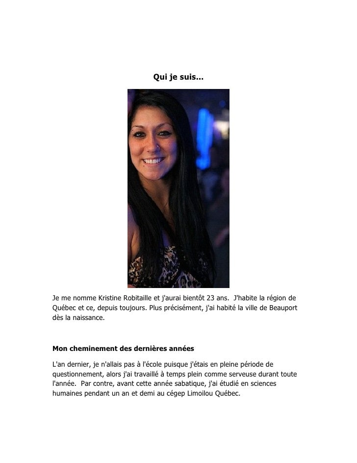 Qui je suis...Je me nomme Kristine Robitaille et jaurai bientôt 23 ans. Jhabite la région deQuébec et ce, depuis toujours....