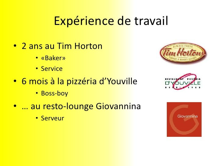 Expérience de travail<br />2 ans au Tim Horton<br />«Baker»<br />Service<br />6 mois à la pizzéria d'Youville<br />Boss-bo...