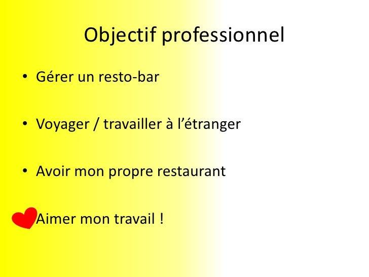 Objectif professionnel<br />Gérer un resto-bar<br />Voyager / travailler à l'étranger<br />Avoir mon propre restaurant<br ...