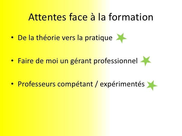 Attentes face à la formation<br />De la théorie vers la pratique<br />Faire de moi un gérant professionnel<br />Professeur...