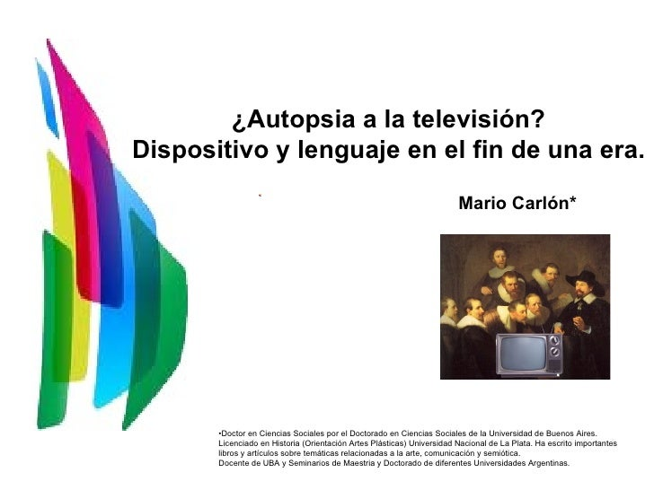 ¿Autopsia a la televisión? Dispositivo y lenguaje en el fin de una era. Mario Carlón* <ul><li>Doctor en Ciencias Sociales ...