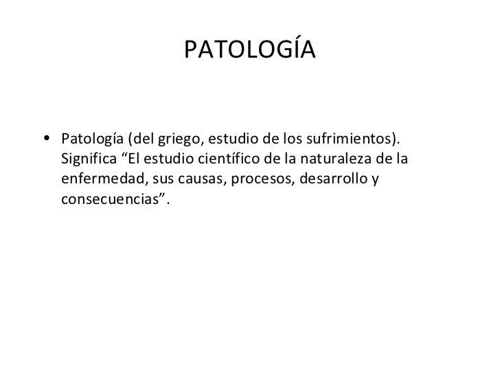 """PATOLOGÍA <ul><li>Patología (del griego, estudio de los sufrimientos). Significa """"El estudio científico de la naturaleza d..."""