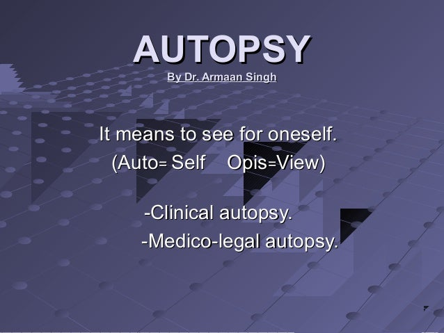 AUTOPSYAUTOPSY By Dr. Armaan SinghBy Dr. Armaan Singh It means to see for oneself.It means to see for oneself. (Auto(Auto=...