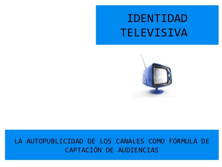 IDENTIDAD TELEVISIVA  LA AUTOPUBLICIDAD DE LOS CANALES COMO FÓRMULA DE CAPTACIÓN DE AUDIENCIAS
