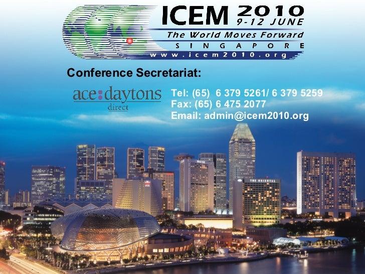Conference Secretariat: Tel: (65)  6 379   5261/ 6 379 5259 Fax: (65) 6 475 2077  Email: admin@ icem2010.org