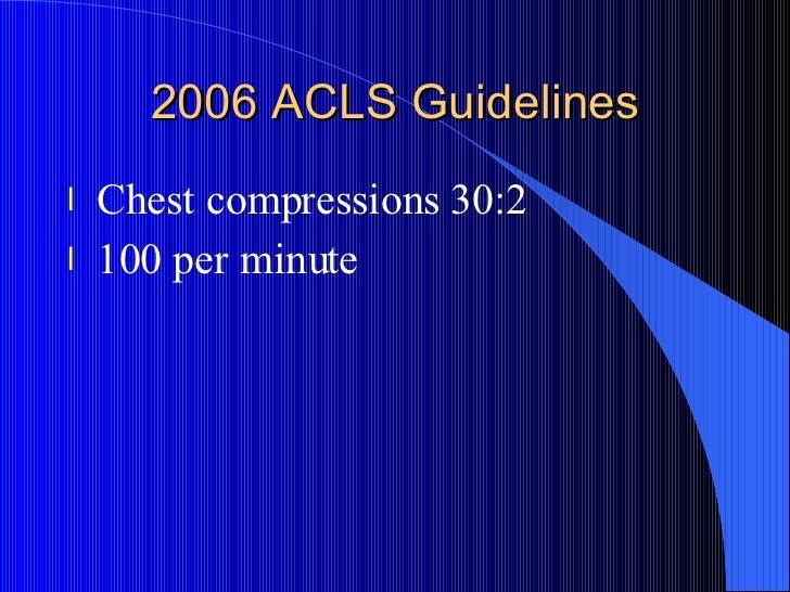 2006 ACLS Guidelines <ul><li>Chest compressions 30:2 </li></ul><ul><li>100 per minute </li></ul>