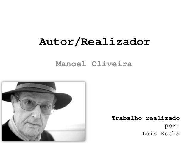 Autor/Realizador  Manoel Oliveira            Trabalho realizado                          por:                    Luís Rocha