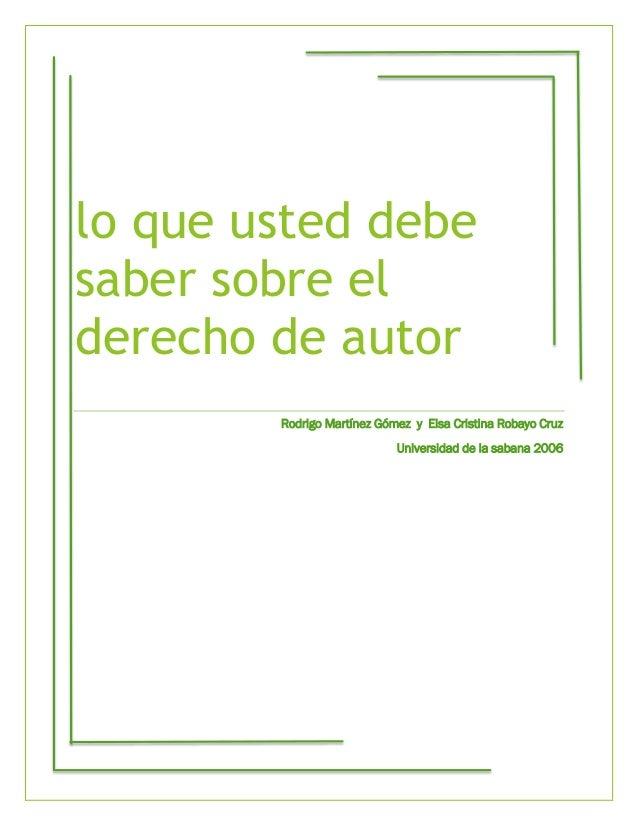 lo que usted debe saber sobre el derecho de autor Rodrigo Martínez Gómez y Elsa Cristina Robayo Cruz Universidad de la sab...