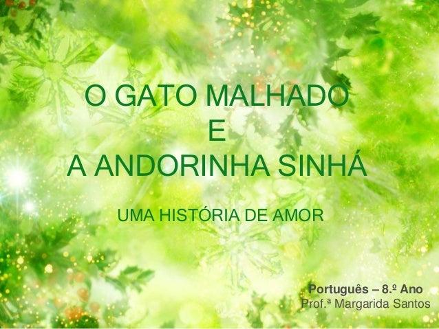 O GATO MALHADO E A ANDORINHA SINHÁ UMA HISTÓRIA DE AMOR Português – 8.º Ano Prof.ª Margarida Santos