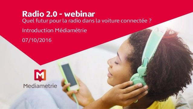 Radio 2.0 - webinar Quel futur pour la radio dans la voiture connectée ? Introduction Médiamétrie 07/10/2016