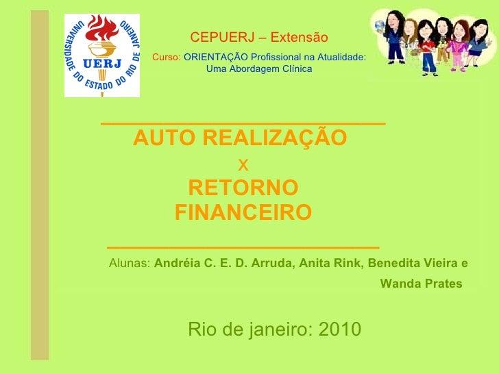 _______________________ AUTO REALIZAÇÃO   x RETORNO FINANCEIRO ______________________ Alunas:  Andréia C. E. D. Arruda, An...