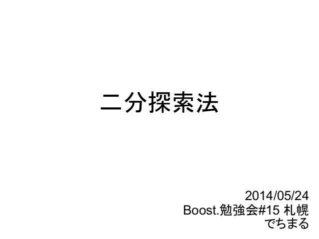 二分探索法 2014/05/24 Boost.勉強会#15 札幌 でちまる