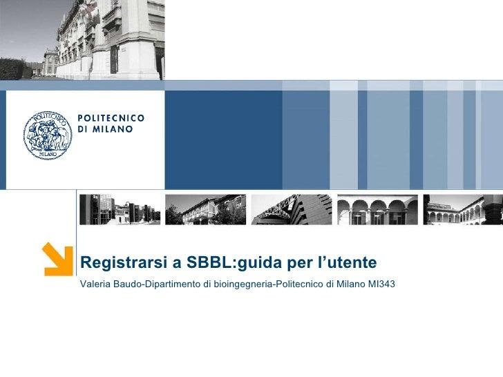 Registrarsi a SBBL:guida per l'utente Valeria Baudo-Dipartimento di bioingegneria-Politecnico di Milano MI343