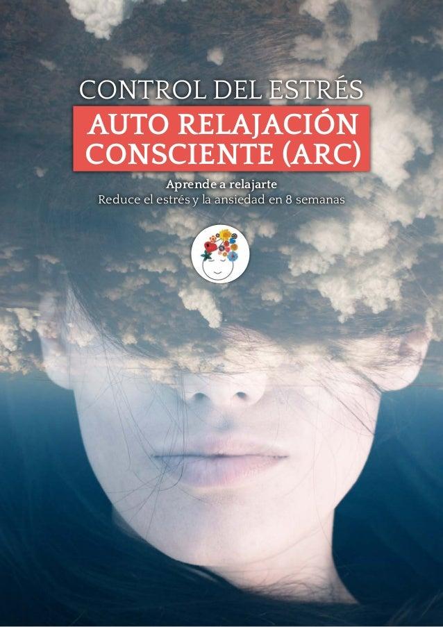 CONTROL DEL ESTR�S AUTO RELAJACI�N CONSCIENTE (ARC) Aprende a relajarte Reduce el estr�s y la ansiedad en 8 semanas