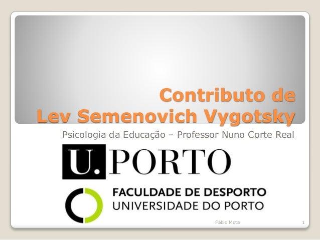 Contributo de Lev Semenovich Vygotsky Psicologia da Educação – Professor Nuno Corte Real 1Fábio Mota