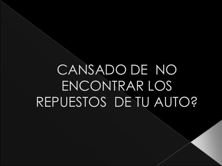 CANSADO DE NO   ENCONTRAR LOSREPUESTOS DE TU AUTO?
