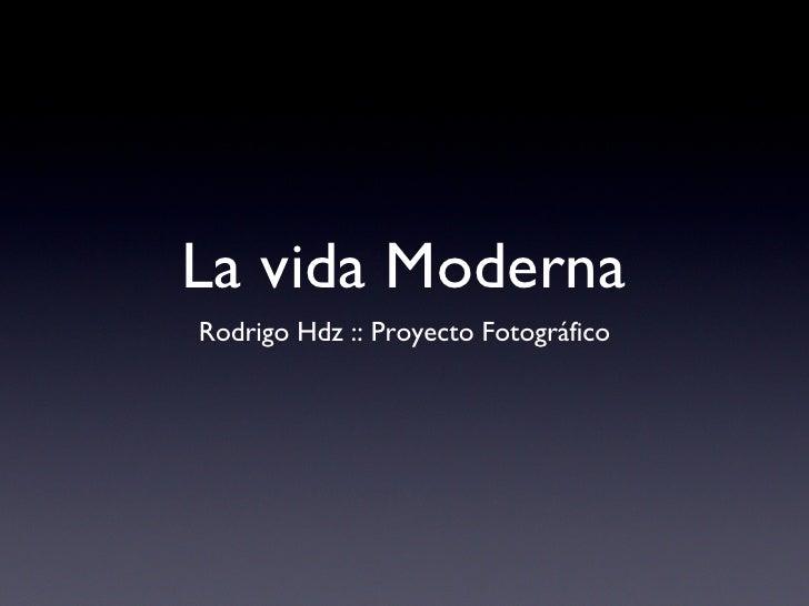 La vida Moderna <ul><li>Rodrigo Hdz :: Proyecto Fotográfico </li></ul>