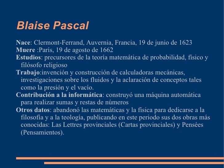Blaise Pascal Nace : Clermont-Ferrand, Auvernia, Francia, 19 de junio de 1623 Muere  :París, 19 de agosto de 1662 Estudios...