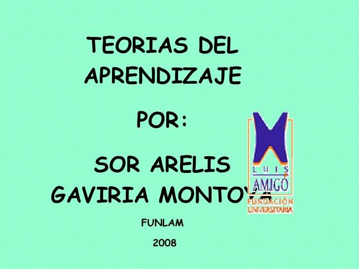 TEORIAS DEL APRENDIZAJE POR: SOR ARELIS GAVIRIA MONTOYA FUNLAM 2008