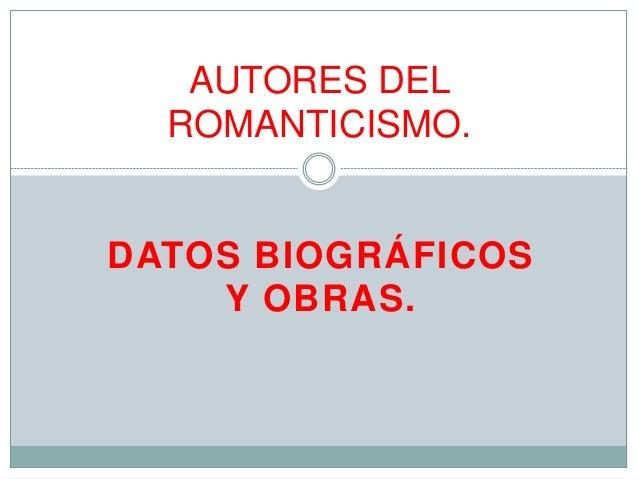 DATOS BIOGRÁFICOS Y OBRAS. AUTORES DEL ROMANTICISMO.