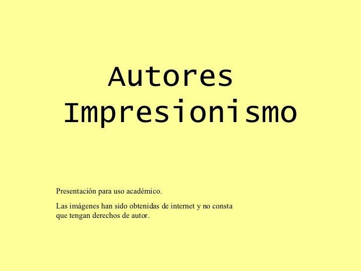 Autores  Impresionismo Presentación para uso académico. Las imágenes han sido obtenidas de internet y no consta que tengan...