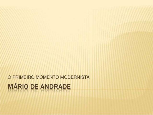 MÁRIO DE ANDRADEO PRIMEIRO MOMENTO MODERNISTA