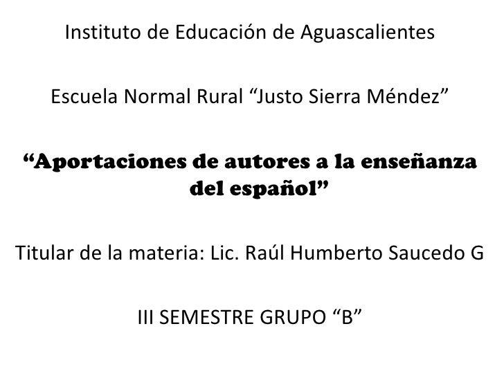 """Instituto de Educación de Aguascalientes<br />Escuela Normal Rural """"Justo Sierra Méndez""""<br />""""Aportaciones de autores a l..."""
