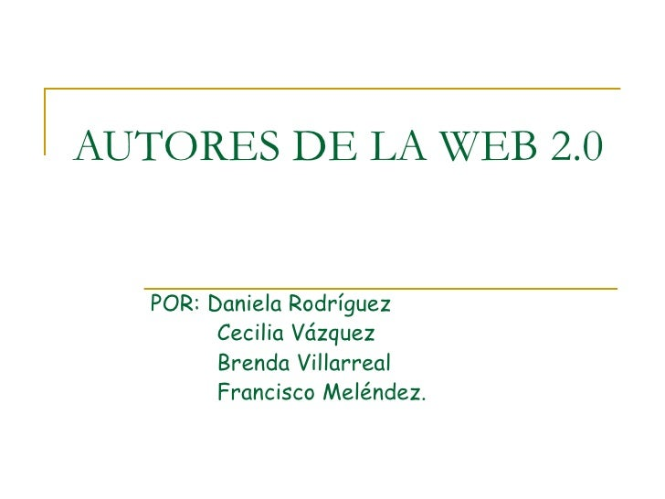 AUTORES DE LA WEB 2.0 POR: Daniela Rodríguez  Cecilia Vázquez Brenda Villarreal Francisco Meléndez.