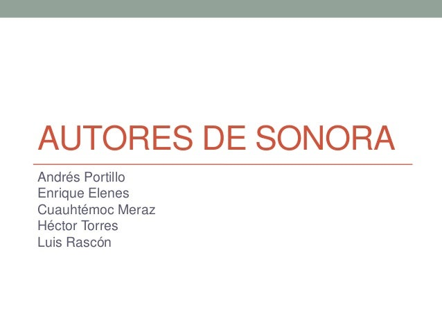 AUTORES DE SONORA Andrés Portillo Enrique Elenes Cuauhtémoc Meraz Héctor Torres Luis Rascón