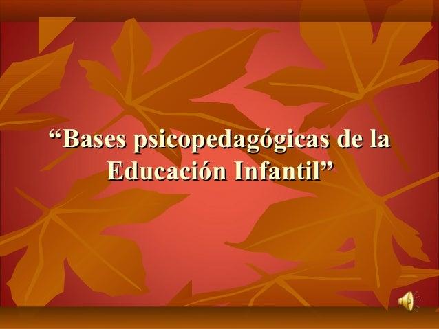 """""""""""Bases psicopedagógicas de laBases psicopedagógicas de laEducación Infantil""""Educación Infantil"""""""