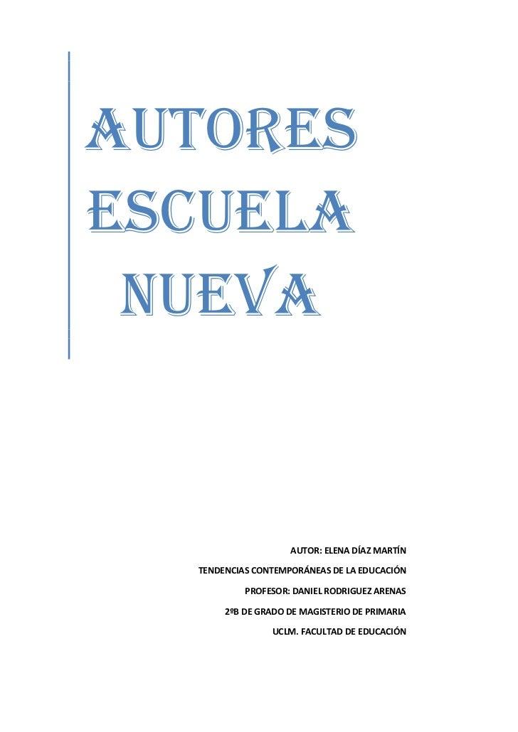 AUTORES ESCUELA NUEVA<br /> <br />AUTOR: ELENA DÍAZ MARTÍNTENDENCIAS CONTEMPORÁNEAS DE LA EDUCACIÓNPROFESOR: DANIEL RODRIG...
