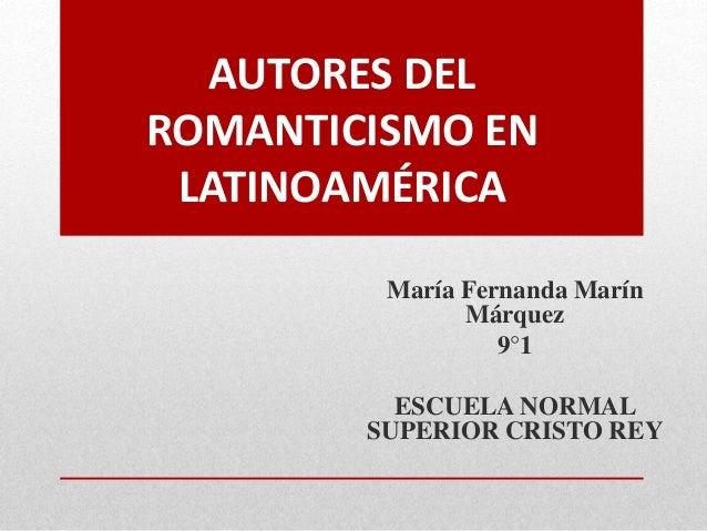 AUTORES DEL ROMANTICISMO EN LATINOAMÉRICA María Fernanda Marín Márquez 9°1 ESCUELA NORMAL SUPERIOR CRISTO REY
