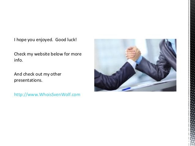 I hope you enjoyed. Good luck! Check my website below for more info. And check out my other presentations. http://www.Whoi...