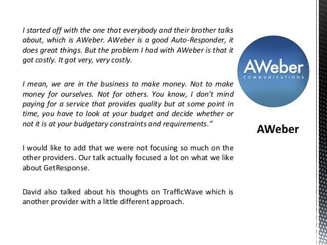 I started off with the one that everybody and their brother talks about, which is AWeber. AWeber is a good Auto-Responder,...