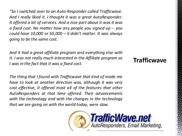 """""""So I switched over to an Auto-Responder called Trafficwave. And I really liked it. I thought it was a great AutoResponder..."""