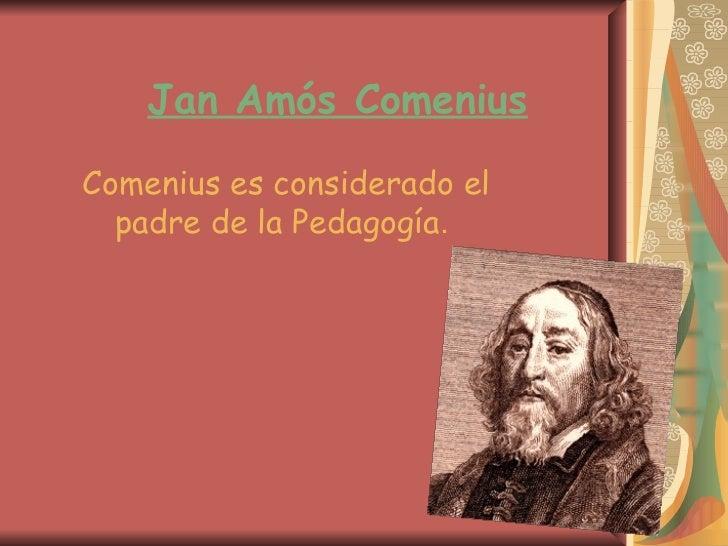 Jan Amós ComeniusComenius es considerado el  padre de la Pedagogía.
