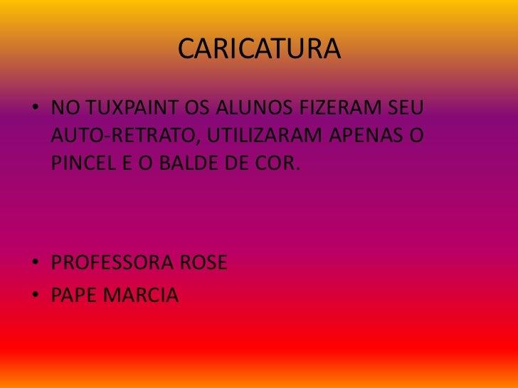 CARICATURA• NO TUXPAINT OS ALUNOS FIZERAM SEU  AUTO-RETRATO, UTILIZARAM APENAS O  PINCEL E O BALDE DE COR.• PROFESSORA ROS...
