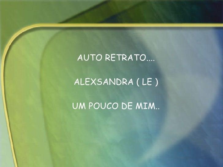 AUTO RETRATO.... ALEXSANDRA ( LE ) UM POUCO DE MIM..