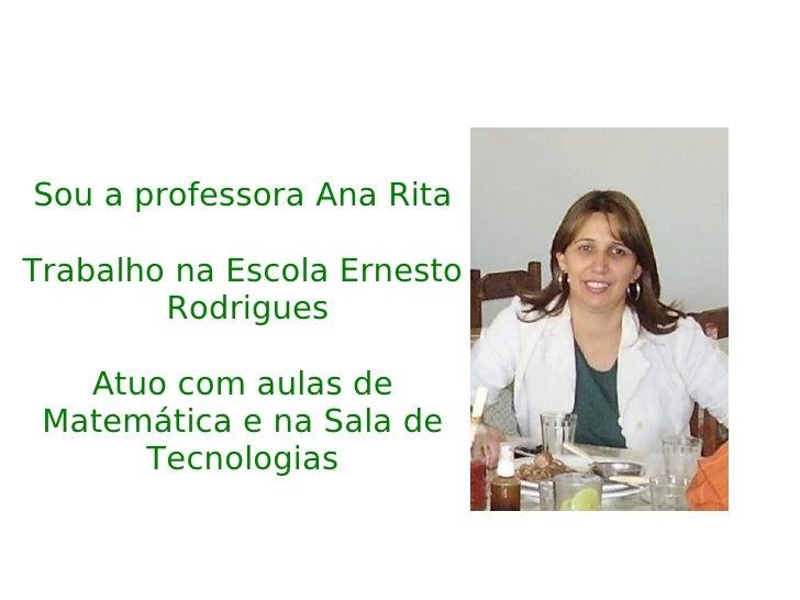 Sou a professora Ana Rita Trabalho na Escola Ernesto  Rodrigues Atuo com aulas de Matemática e na Sala de Tecnologias
