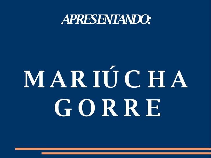 APRESENTANDO: MARIÚCHA GORRE