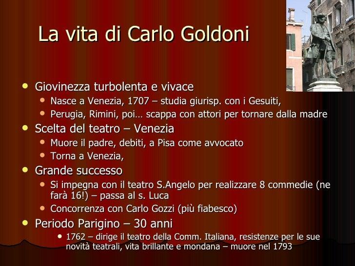 La vita di Carlo Goldoni <ul><li>Giovinezza turbolenta e vivace </li></ul><ul><ul><li>Nasce a Venezia, 1707 – studia giuri...