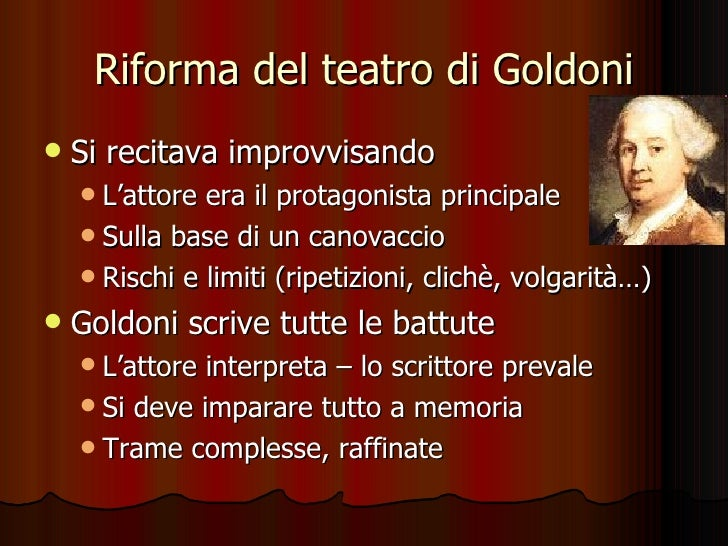 Riforma del teatro di Goldoni <ul><li>Si recitava improvvisando </li></ul><ul><ul><li>L'attore era il protagonista princip...