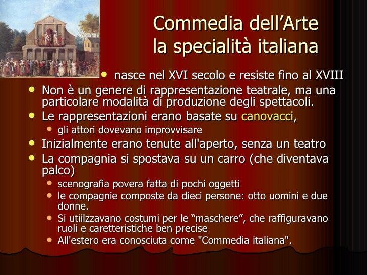 Commedia dell'Arte la specialità italiana <ul><li>nasce nel XVI secolo e resiste fino al XVIII  </li></ul><ul><li>Non è un...