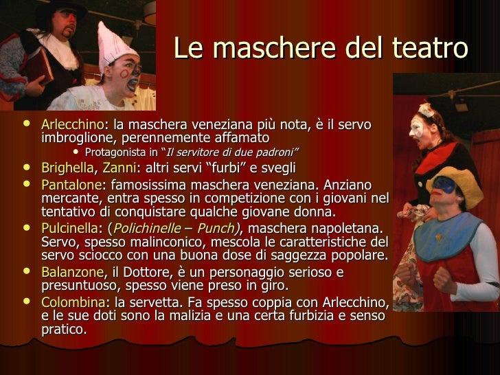 Le maschere del teatro <ul><li>Arlecchino : la maschera veneziana più nota, è il servo imbroglione, perennemente affamato ...
