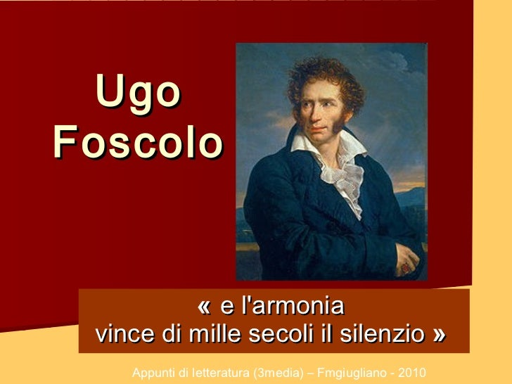 UgoFoscolo          « e larmonia vince di mille secoli il silenzio»    Appunti di letteratura (3media) – Fmgiugliano - 2...